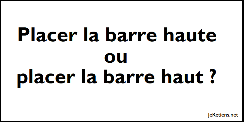 Dit-on placer la barre haut ou placer la barre haute ?